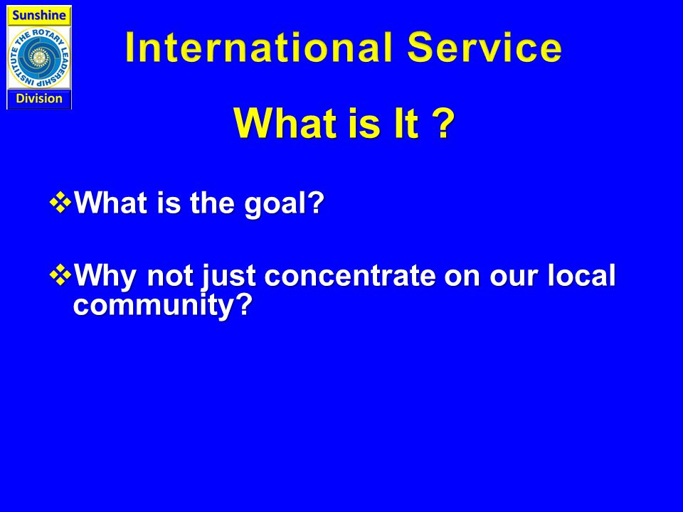 What is It  What is the goal  Why not just concentrate on our local community