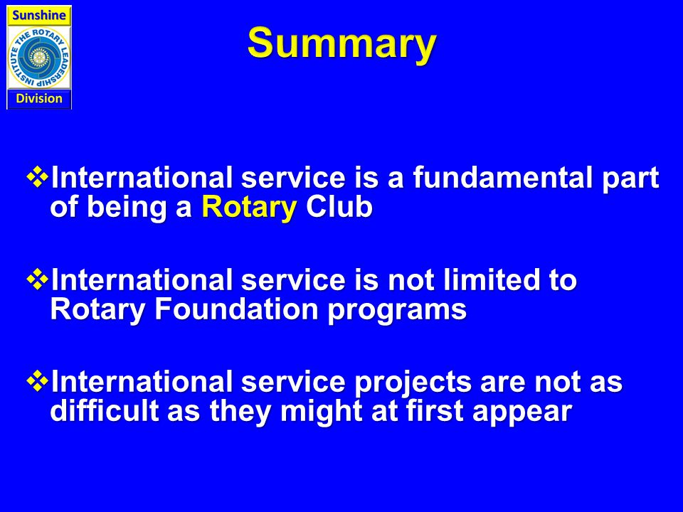 International service is a fundamental part of being a Rotary Club  International service is not limited to Rotary Foundation programs  International service projects are not as difficult as they might at first appear