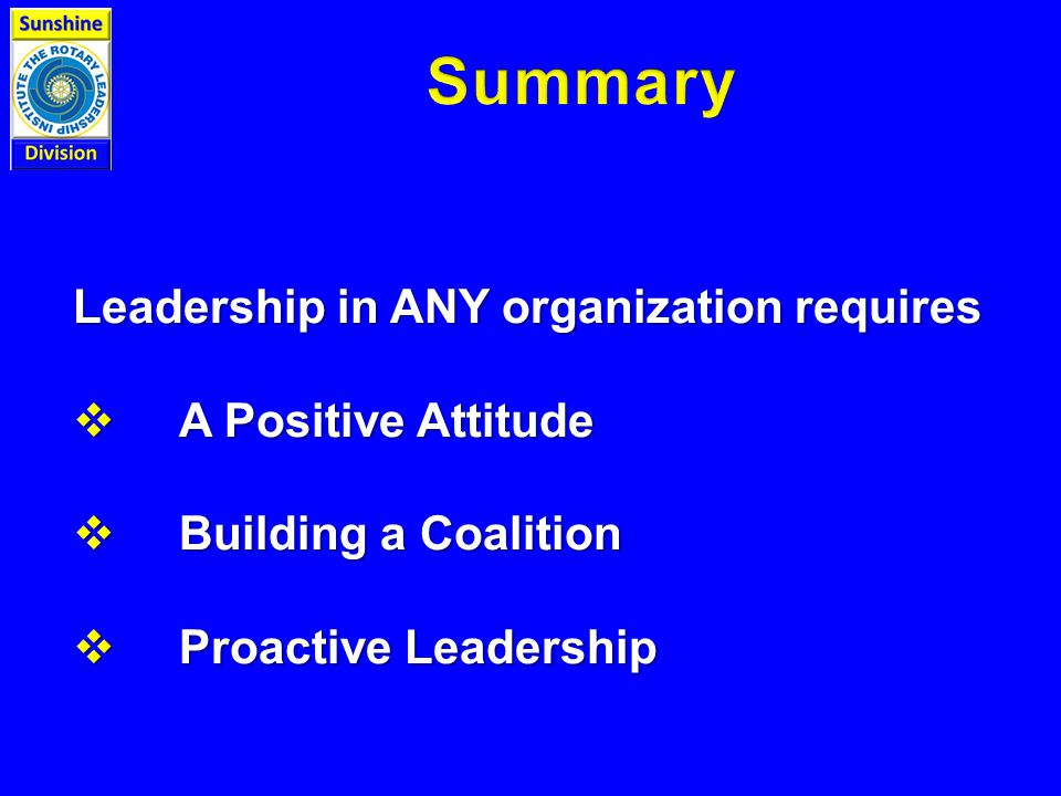 Leadership in ANY organization requires  A Positive Attitude  Building a Coalition  Proactive Leadership