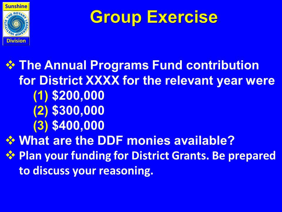 The Annual Programs Fund contribution for District XXXX for the relevant year were (1) $200,000 (2) $300,000 (3) $400,000  What are the DDF monies available.