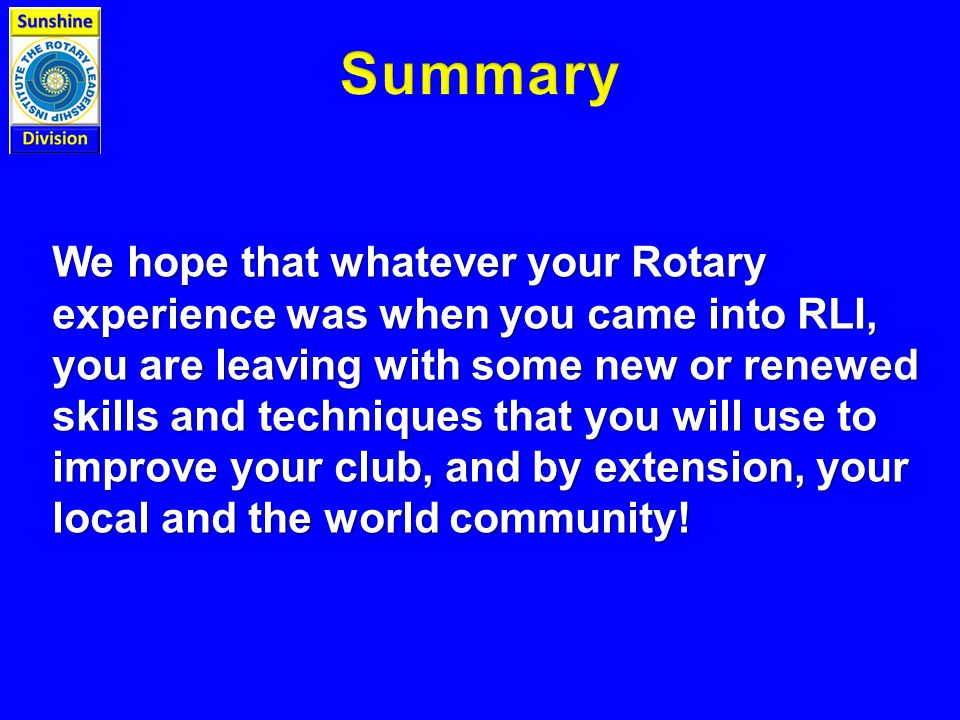 We hope that whatever your Rotary experience was when you came into RLI, you are leaving with some new or renewed skills and techniques that you will use to improve your club, and by extension, your local and the world community!