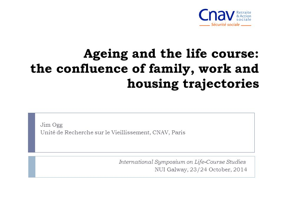 Ageing and the life course: the confluence of family, work and housing trajectories International Symposium on Life-Course Studies NUI Galway, 23/24 O