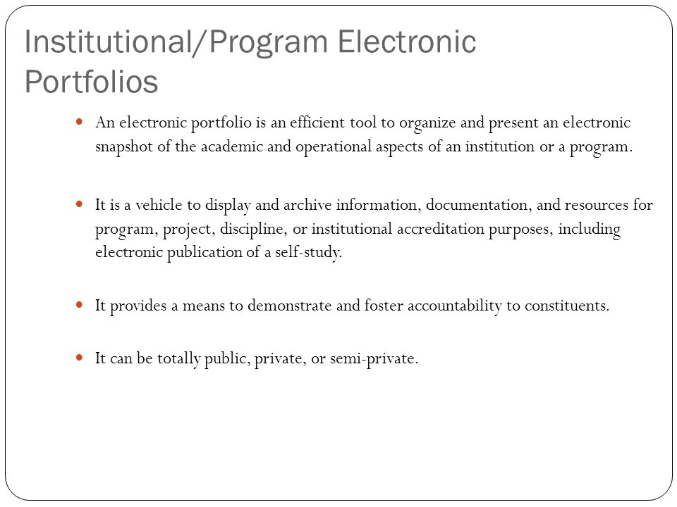 Institutional/Program Electronic Portfolios An electronic portfolio is an efficient tool to organize and present an electronic snapshot of the academic and operational aspects of an institution or a program.