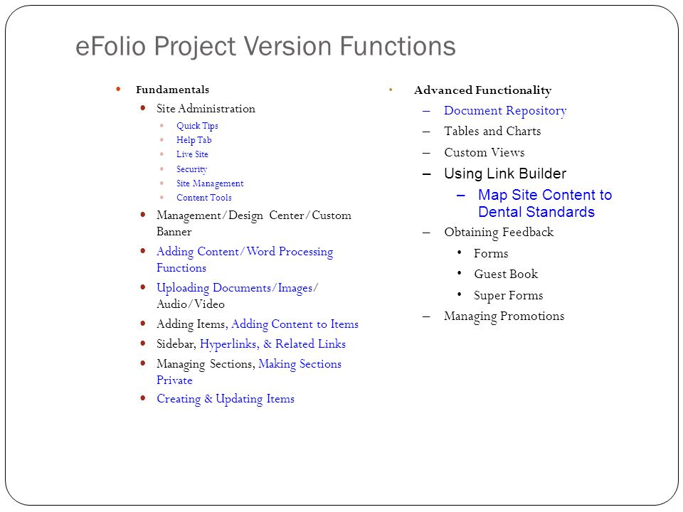 eFolio Project Version Functions Fundamentals Site Administration Quick Tips Help Tab Live Site Security Site Management Content Tools Management/Design Center/Custom Banner Adding Content/Word Processing Functions Uploading Documents/Images/ Audio/Video Adding Items, Adding Content to Items Sidebar, Hyperlinks, & Related Links Managing Sections, Making Sections Private Creating & Updating Items Advanced Functionality –Document Repository –Tables and Charts –Custom Views –Using Link Builder –Map Site Content to Dental Standards –Obtaining Feedback Forms Guest Book Super Forms –Managing Promotions