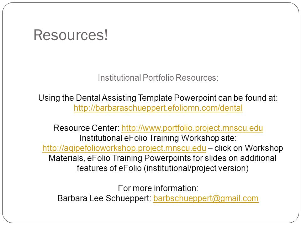 Resources! Institutional Portfolio Resources: Using the Dental Assisting Template Powerpoint can be found at: http://barbaraschueppert.efoliomn.com/de