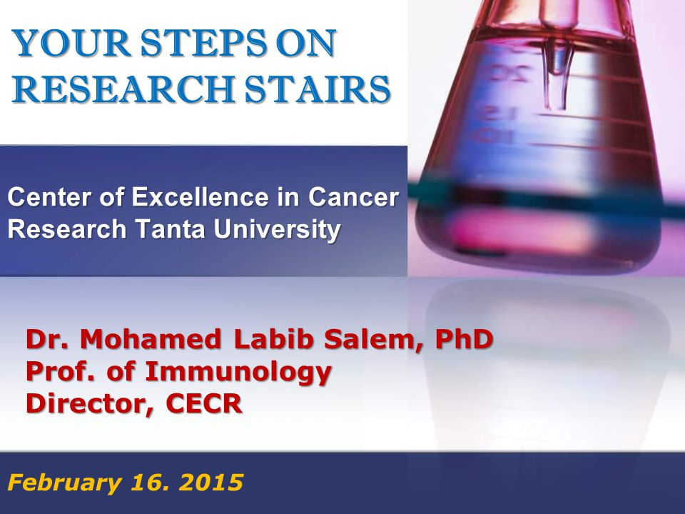 YOUR STEPS ON RESEARCH STAIRS Center of Excellence in Cancer Research Tanta University February 16.