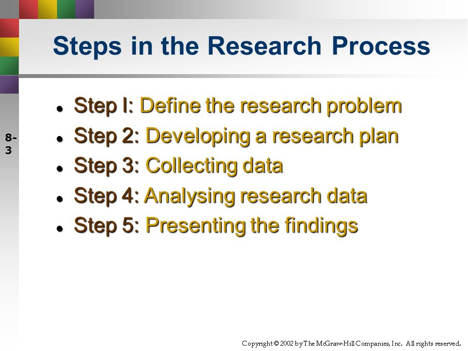 Steps in the Research Process ● Step I: Define the research problem ● Step 2: Developing a research plan ● Step 3: Collecting data ● Step 4: Analysing research data ● Step 5: Presenting the findings 8- 3