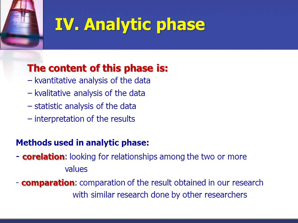 IV. Analytic phase The content of this phase is: – kvantitative analysis of the data – kvalitative analysis of the data – statistic analysis of the da