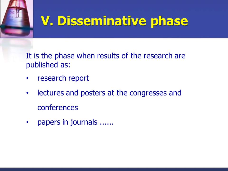 V. Disseminative phase It is the phase when results of the research are published as: research report lectures and posters at the congresses and confe