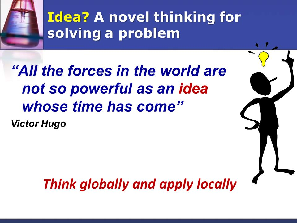 All the forces in the world are not so powerful as an idea whose time has come Victor Hugo Think globally and apply locally Idea.