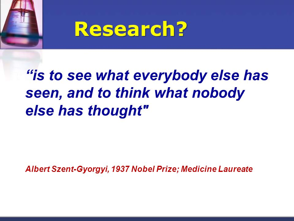 is to see what everybody else has seen, and to think what nobody else has thought Albert Szent-Gyorgyi, 1937 Nobel Prize; Medicine Laureate Research?