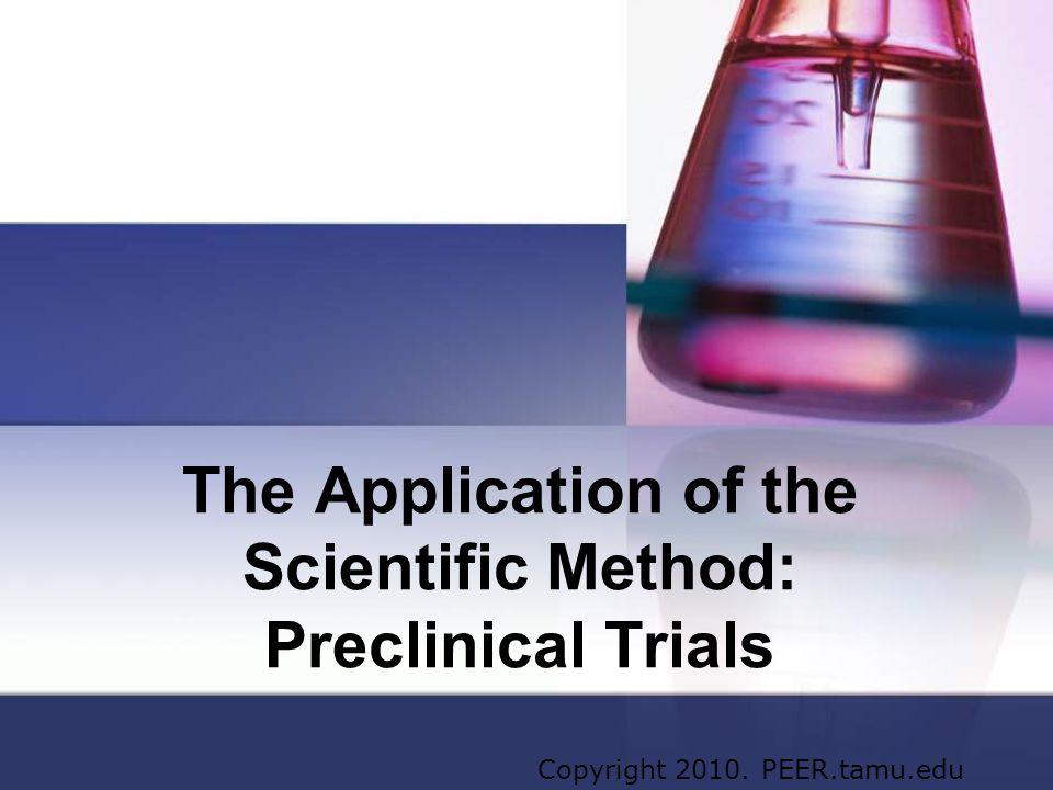 The Application of the Scientific Method: Preclinical Trials Copyright 2010. PEER.tamu.edu