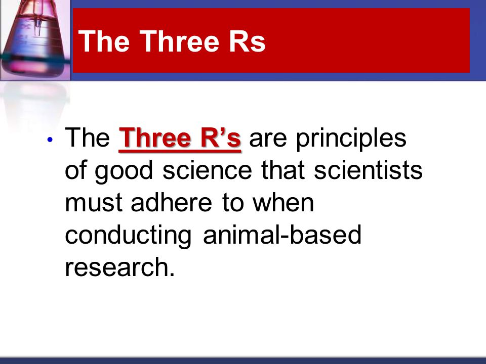 The Three Rs Three R's The Three R's are principles of good science that scientists must adhere to when conducting animal-based research.