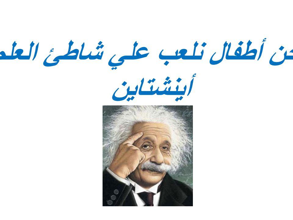 « نحن أطفال نلعب علي شاطئ العلم « أينشتاين