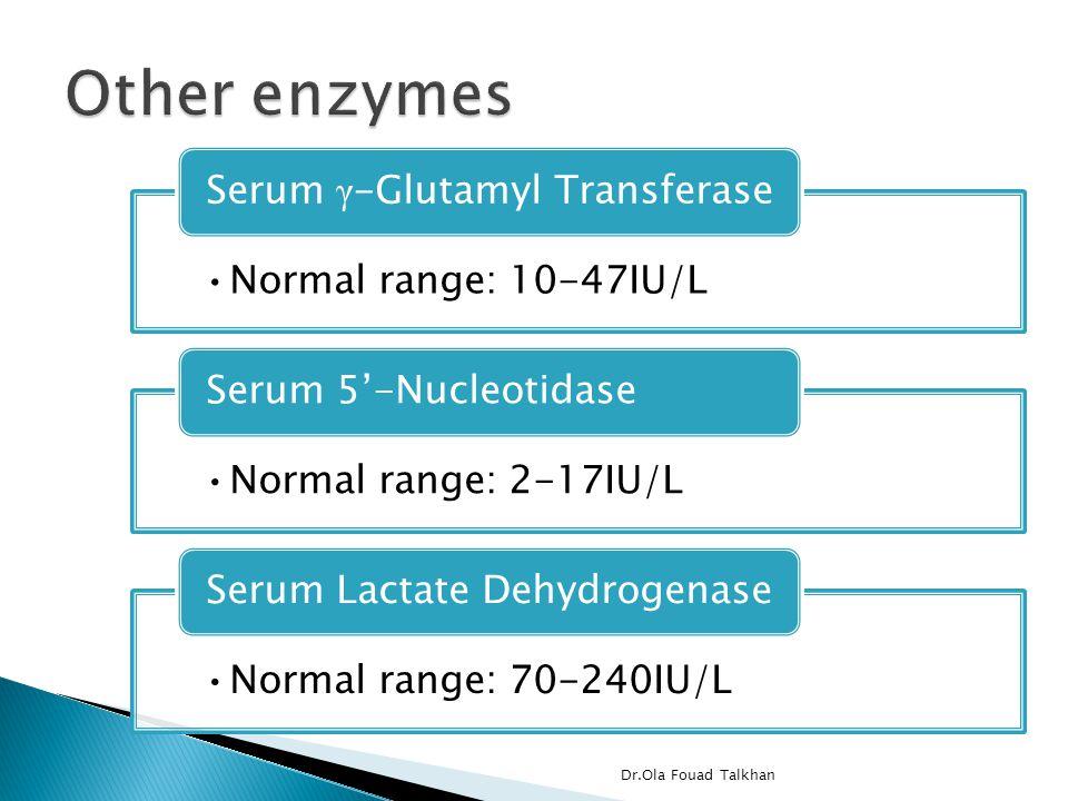 Normal range: 10-47IU/L Serum γ -Glutamyl Transferase Normal range: 2-17IU/L Serum 5'-Nucleotidase Normal range: 70-240IU/L Serum Lactate Dehydrogenase Dr.Ola Fouad Talkhan