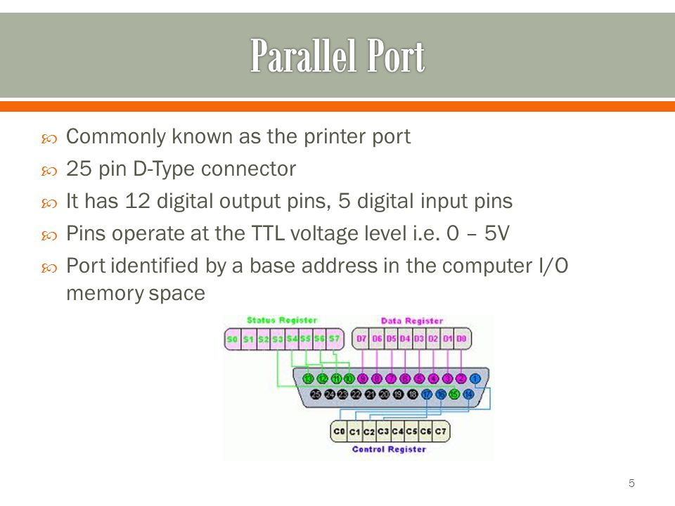  Commonly known as the printer port  25 pin D-Type connector  It has 12 digital output pins, 5 digital input pins  Pins operate at the TTL voltage level i.e.