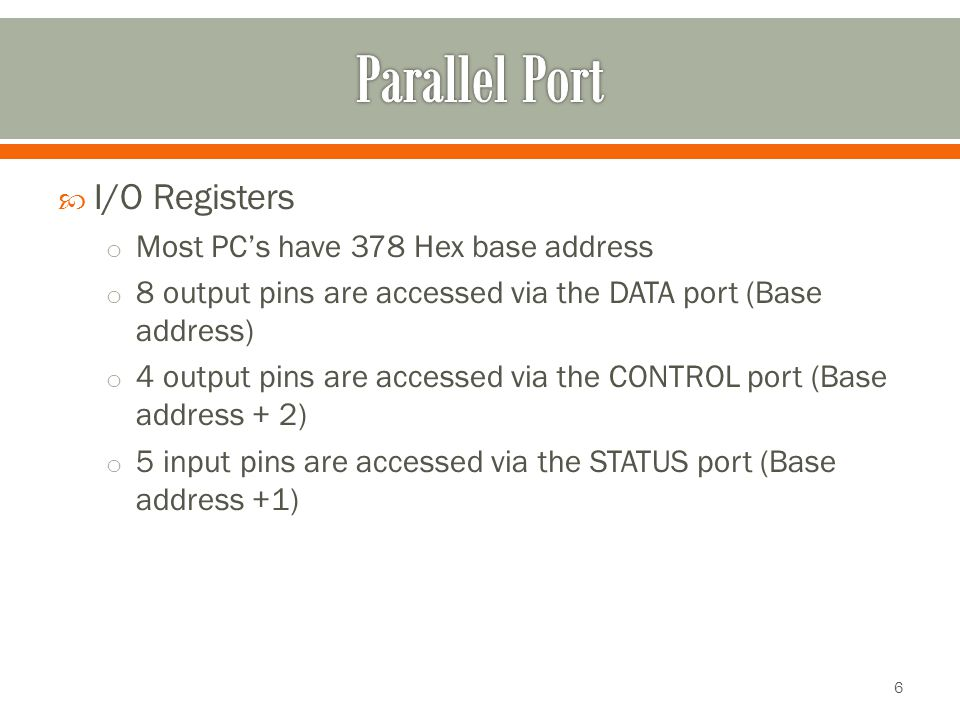  I/O Registers o Most PC's have 378 Hex base address o 8 output pins are accessed via the DATA port (Base address) o 4 output pins are accessed via the CONTROL port (Base address + 2) o 5 input pins are accessed via the STATUS port (Base address +1) 6