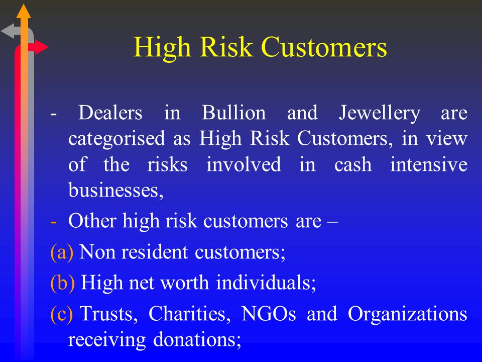 High Risk Customers - Dealers in Bullion and Jewellery are categorised as High Risk Customers, in view of the risks involved in cash intensive businesses, -Other high risk customers are – (a) Non resident customers; (b) High net worth individuals; (c) Trusts, Charities, NGOs and Organizations receiving donations;