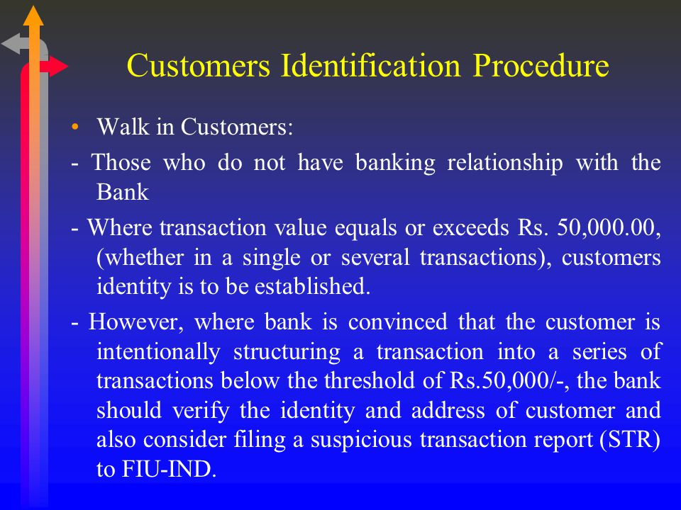 Customers Identification Procedure Walk in Customers: - Those who do not have banking relationship with the Bank - Where transaction value equals or exceeds Rs.