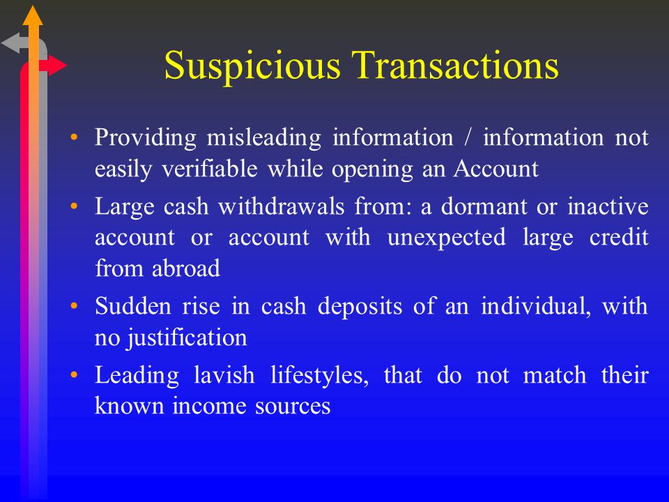 Suspicious Transactions Providing misleading information / information not easily verifiable while opening an Account Large cash withdrawals from: a dormant or inactive account or account with unexpected large credit from abroad Sudden rise in cash deposits of an individual, with no justification Leading lavish lifestyles, that do not match their known income sources