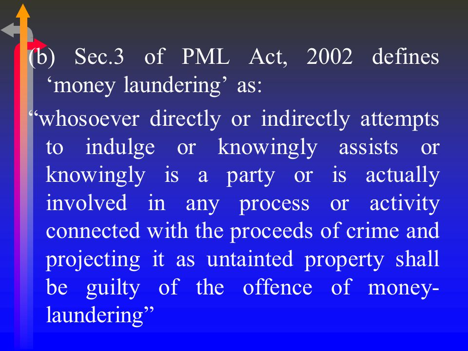 (b) Sec.3 of PML Act, 2002 defines 'money laundering' as: whosoever directly or indirectly attempts to indulge or knowingly assists or knowingly is a party or is actually involved in any process or activity connected with the proceeds of crime and projecting it as untainted property shall be guilty of the offence of money- laundering