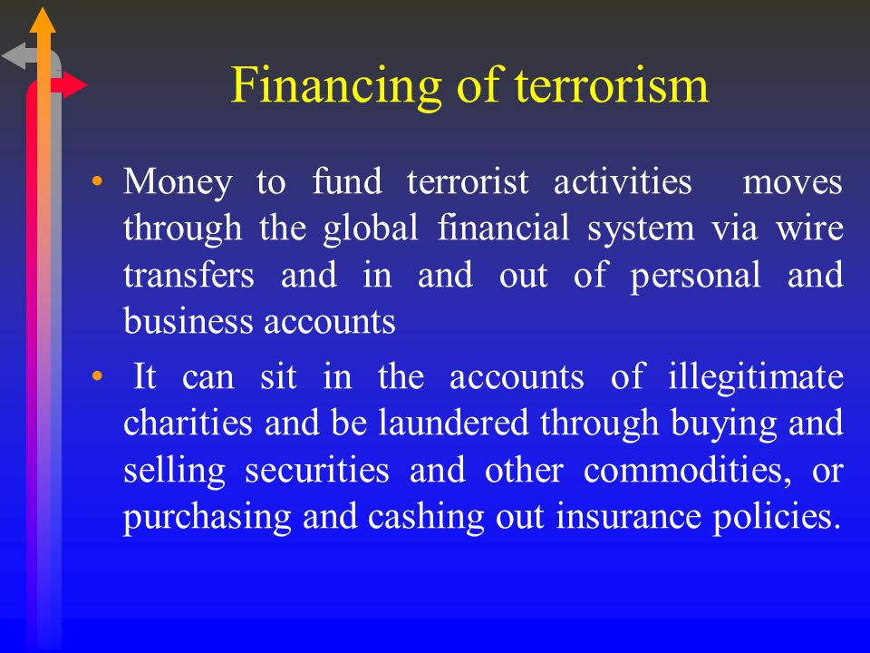 Financing of terrorism Money to fund terrorist activities moves through the global financial system via wire transfers and in and out of personal and business accounts It can sit in the accounts of illegitimate charities and be laundered through buying and selling securities and other commodities, or purchasing and cashing out insurance policies.