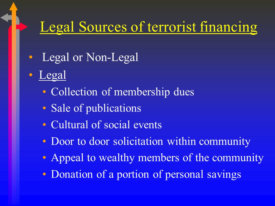 Legal Sources of terrorist financing Legal or Non-Legal Legal Collection of membership dues Sale of publications Cultural of social events Door to door solicitation within community Appeal to wealthy members of the community Donation of a portion of personal savings