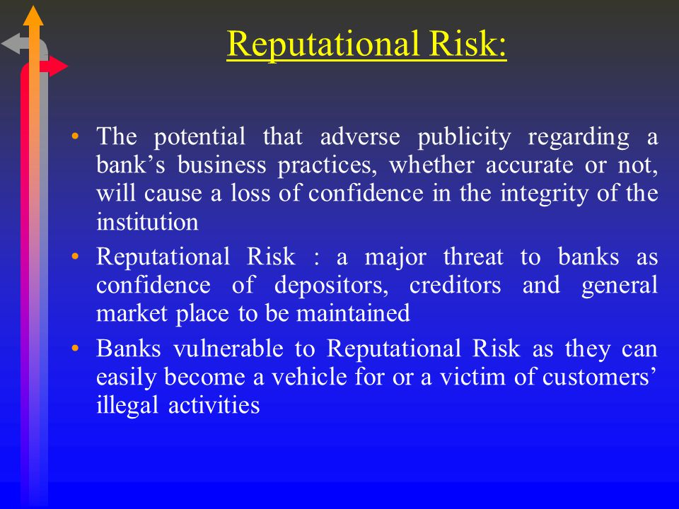 Reputational Risk: The potential that adverse publicity regarding a bank's business practices, whether accurate or not, will cause a loss of confidence in the integrity of the institution Reputational Risk : a major threat to banks as confidence of depositors, creditors and general market place to be maintained Banks vulnerable to Reputational Risk as they can easily become a vehicle for or a victim of customers' illegal activities
