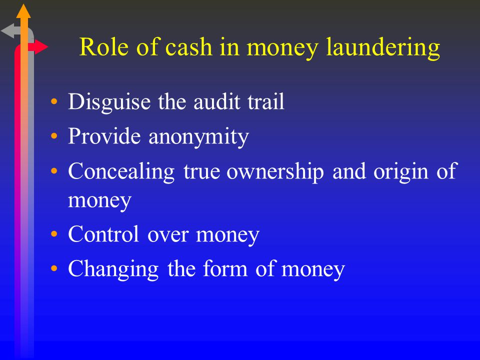 Role of cash in money laundering Disguise the audit trail Provide anonymity Concealing true ownership and origin of money Control over money Changing the form of money