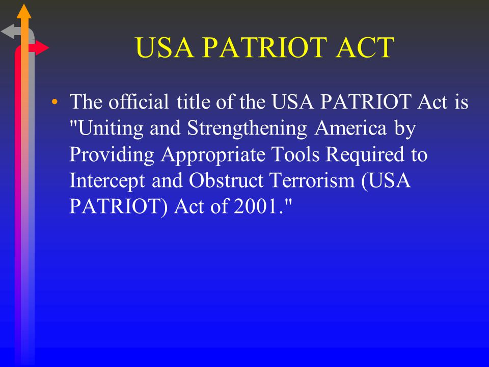 USA PATRIOT ACT The official title of the USA PATRIOT Act is Uniting and Strengthening America by Providing Appropriate Tools Required to Intercept and Obstruct Terrorism (USA PATRIOT) Act of 2001.