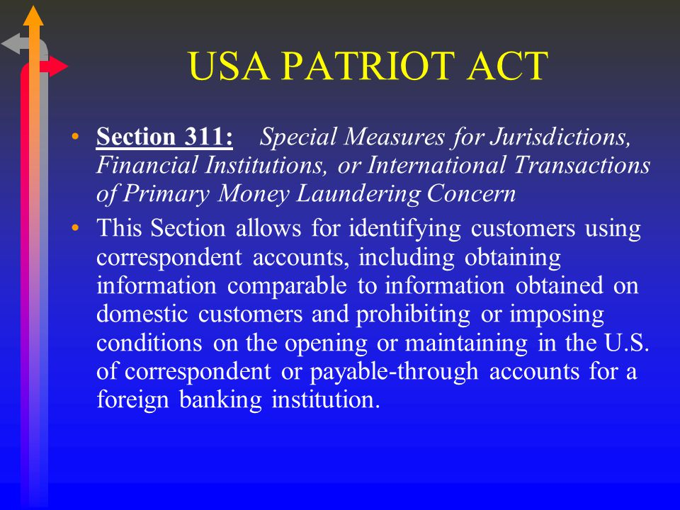 USA PATRIOT ACT Section 311: Special Measures for Jurisdictions, Financial Institutions, or International Transactions of Primary Money Laundering Concern This Section allows for identifying customers using correspondent accounts, including obtaining information comparable to information obtained on domestic customers and prohibiting or imposing conditions on the opening or maintaining in the U.S.