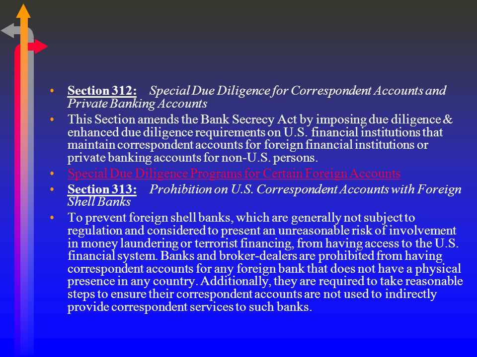 Section 312: Special Due Diligence for Correspondent Accounts and Private Banking Accounts This Section amends the Bank Secrecy Act by imposing due diligence & enhanced due diligence requirements on U.S.