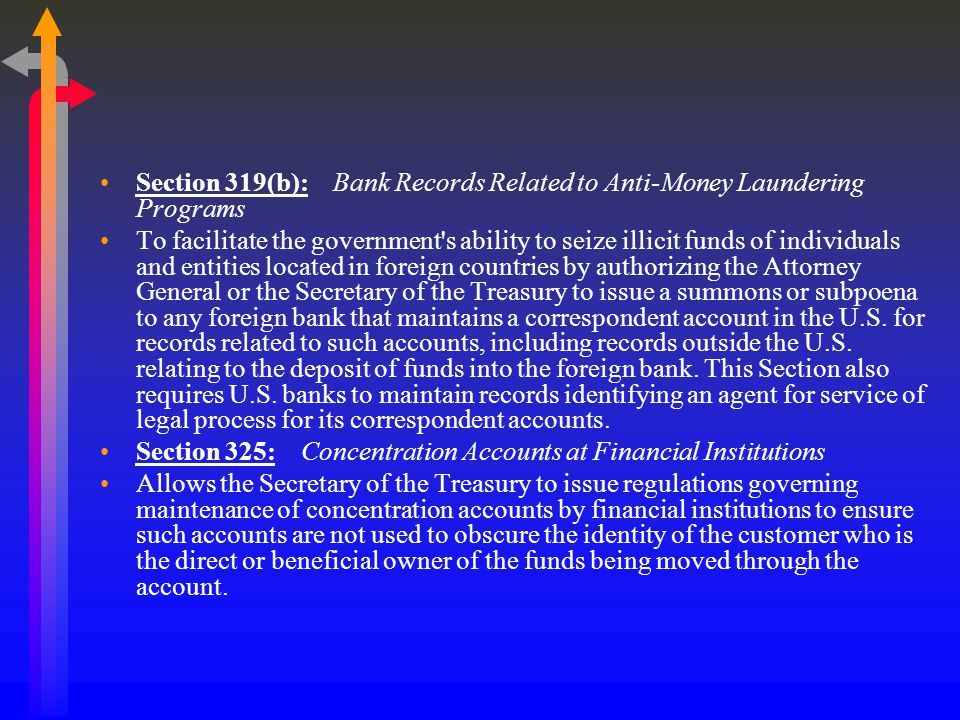 Section 319(b): Bank Records Related to Anti-Money Laundering Programs To facilitate the government s ability to seize illicit funds of individuals and entities located in foreign countries by authorizing the Attorney General or the Secretary of the Treasury to issue a summons or subpoena to any foreign bank that maintains a correspondent account in the U.S.