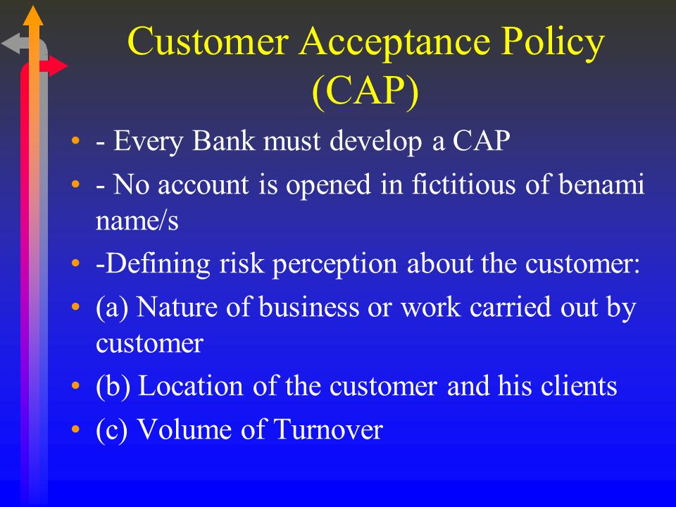 Customer Acceptance Policy (CAP) - Every Bank must develop a CAP - No account is opened in fictitious of benami name/s -Defining risk perception about the customer: (a) Nature of business or work carried out by customer (b) Location of the customer and his clients (c) Volume of Turnover