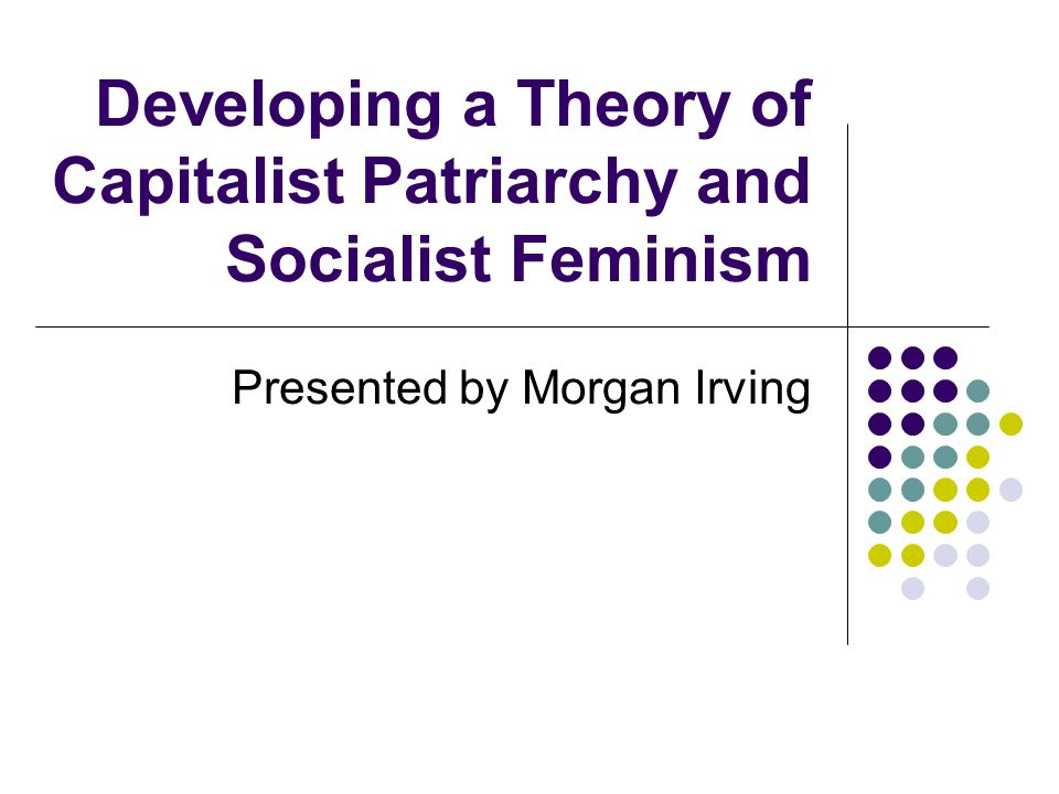 Developing a Theory of Capitalist Patriarchy and Socialist Feminism Presented by Morgan Irving
