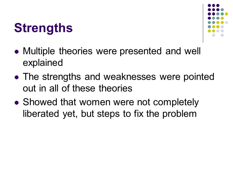 Strengths Multiple theories were presented and well explained The strengths and weaknesses were pointed out in all of these theories Showed that women were not completely liberated yet, but steps to fix the problem