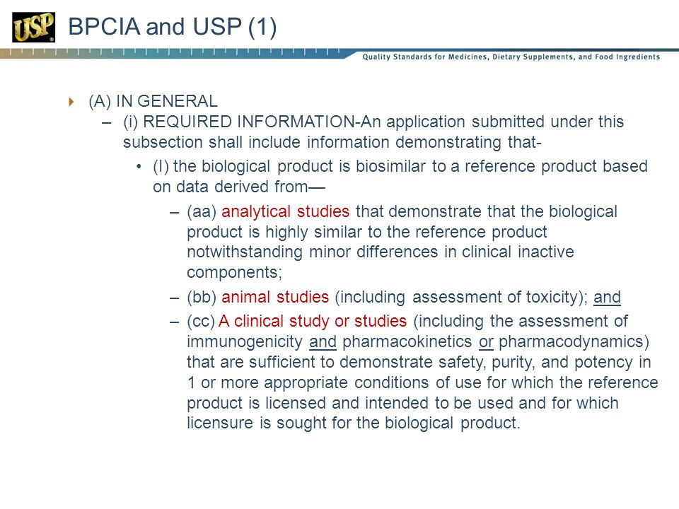  (A) IN GENERAL –(i) REQUIRED INFORMATION-An application submitted under this subsection shall include information demonstrating that- (I) the biological product is biosimilar to a reference product based on data derived from— –(aa) analytical studies that demonstrate that the biological product is highly similar to the reference product notwithstanding minor differences in clinical inactive components; –(bb) animal studies (including assessment of toxicity); and –(cc) A clinical study or studies (including the assessment of immunogenicity and pharmacokinetics or pharmacodynamics) that are sufficient to demonstrate safety, purity, and potency in 1 or more appropriate conditions of use for which the reference product is licensed and intended to be used and for which licensure is sought for the biological product.