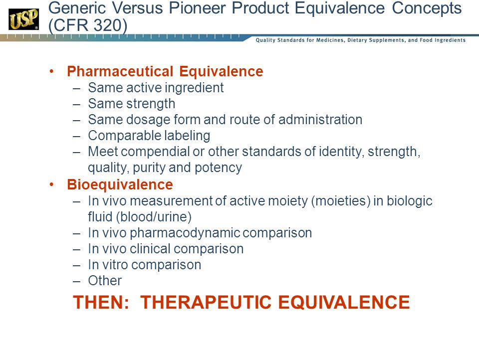 Generic Versus Pioneer Product Equivalence Concepts (CFR 320) Pharmaceutical Equivalence –Same active ingredient –Same strength –Same dosage form and route of administration –Comparable labeling –Meet compendial or other standards of identity, strength, quality, purity and potency Bioequivalence –In vivo measurement of active moiety (moieties) in biologic fluid (blood/urine) –In vivo pharmacodynamic comparison –In vivo clinical comparison –In vitro comparison –Other THEN: THERAPEUTIC EQUIVALENCE