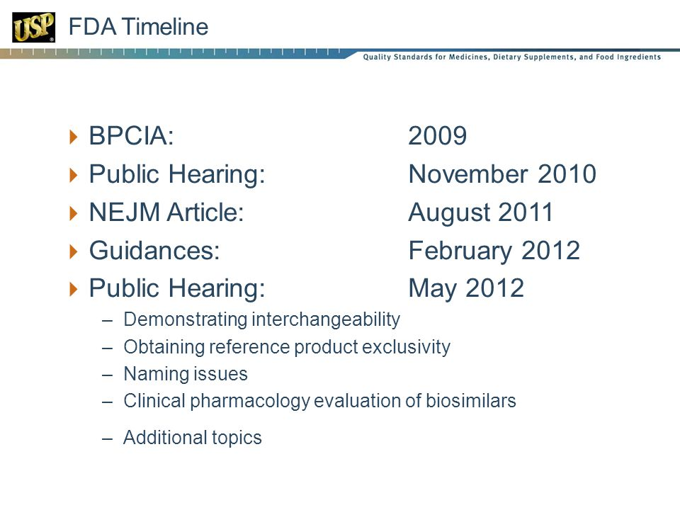  BPCIA: 2009  Public Hearing: November 2010  NEJM Article: August 2011  Guidances: February 2012  Public Hearing:May 2012 –Demonstrating interchangeability –Obtaining reference product exclusivity –Naming issues –Clinical pharmacology evaluation of biosimilars –Additional topics FDA Timeline