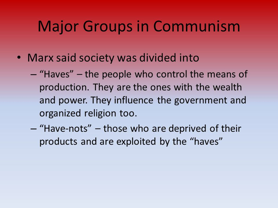 "Major Groups in Communism Marx said society was divided into – ""Haves"" – the people who control the means of production. They are the ones with the we"