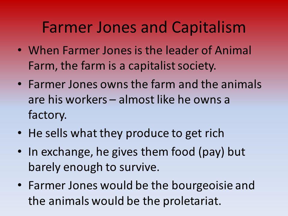 Farmer Jones and Capitalism When Farmer Jones is the leader of Animal Farm, the farm is a capitalist society.