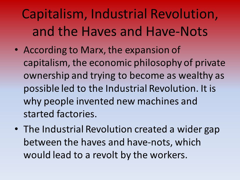 Capitalism, Industrial Revolution, and the Haves and Have-Nots According to Marx, the expansion of capitalism, the economic philosophy of private owne