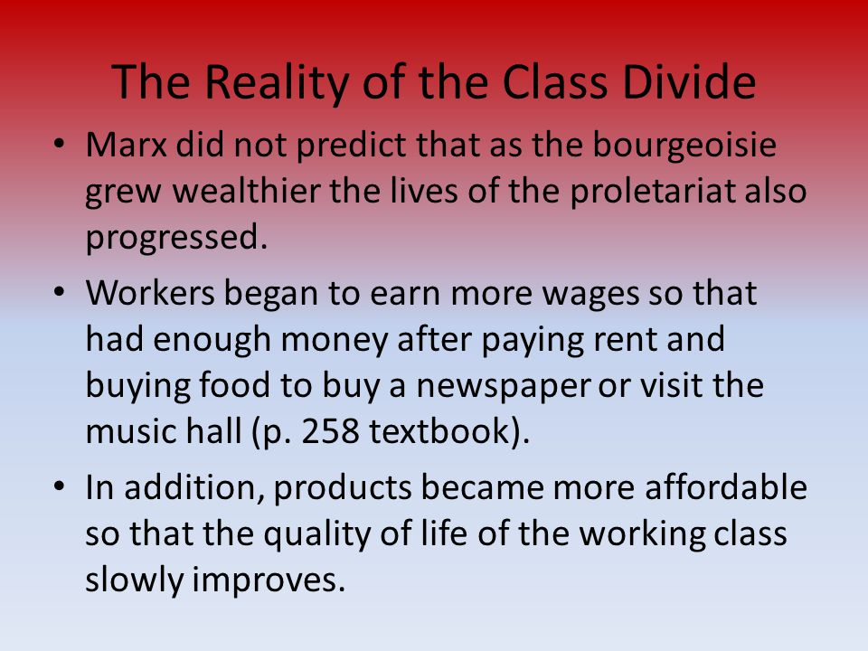 The Reality of the Class Divide Marx did not predict that as the bourgeoisie grew wealthier the lives of the proletariat also progressed. Workers bega