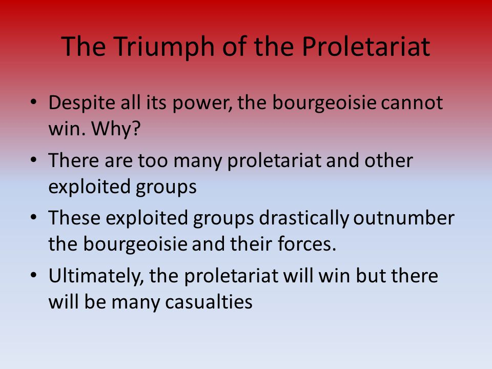 The Triumph of the Proletariat Despite all its power, the bourgeoisie cannot win. Why? There are too many proletariat and other exploited groups These