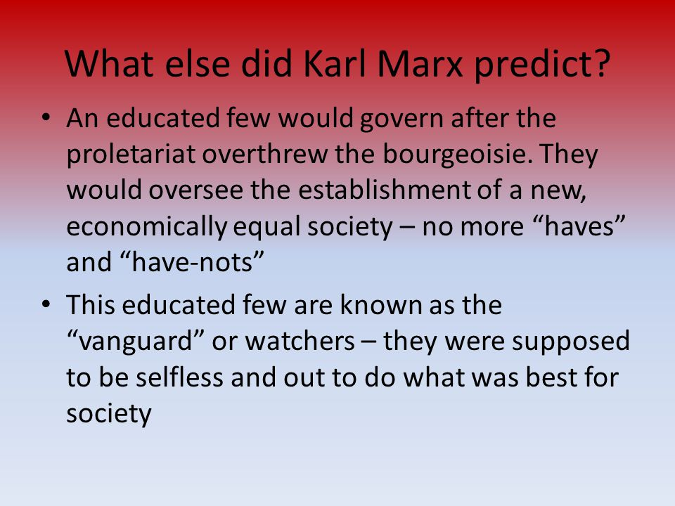 What else did Karl Marx predict? An educated few would govern after the proletariat overthrew the bourgeoisie. They would oversee the establishment of