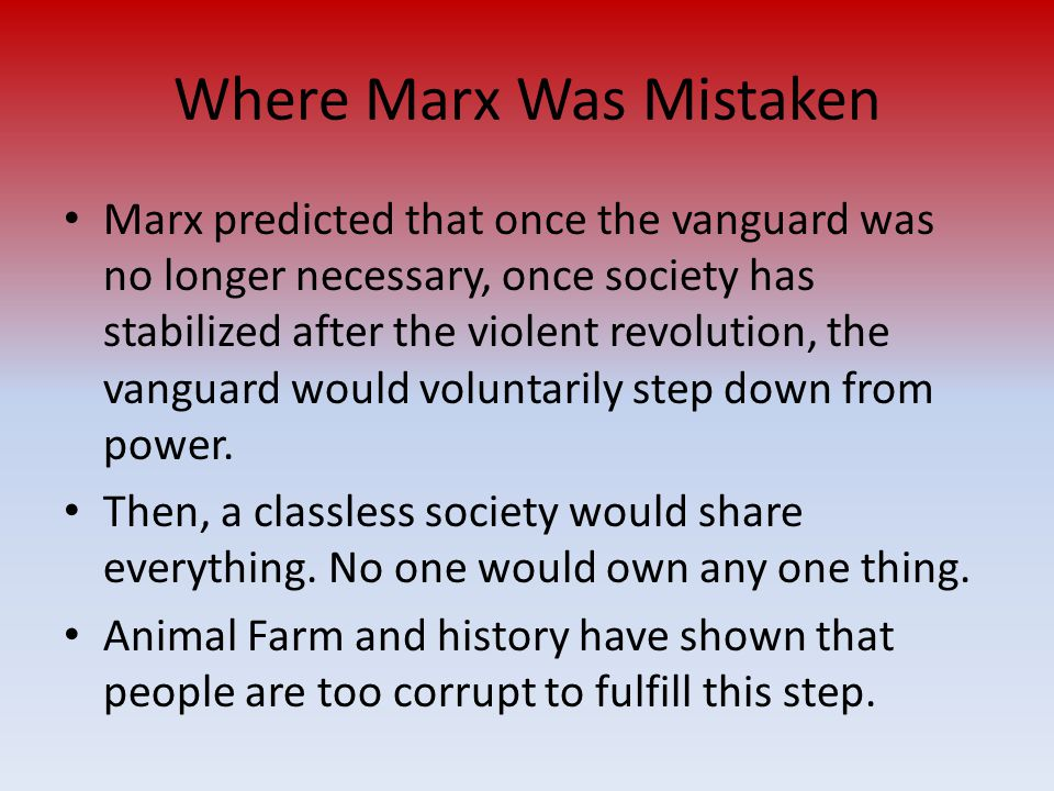 Where Marx Was Mistaken Marx predicted that once the vanguard was no longer necessary, once society has stabilized after the violent revolution, the v