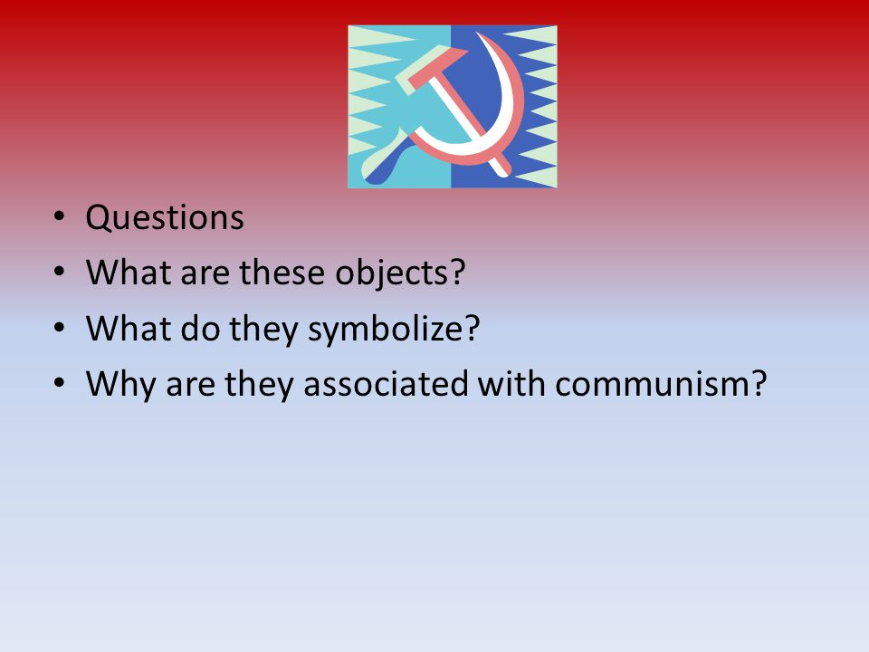 Questions What are these objects? What do they symbolize? Why are they associated with communism?