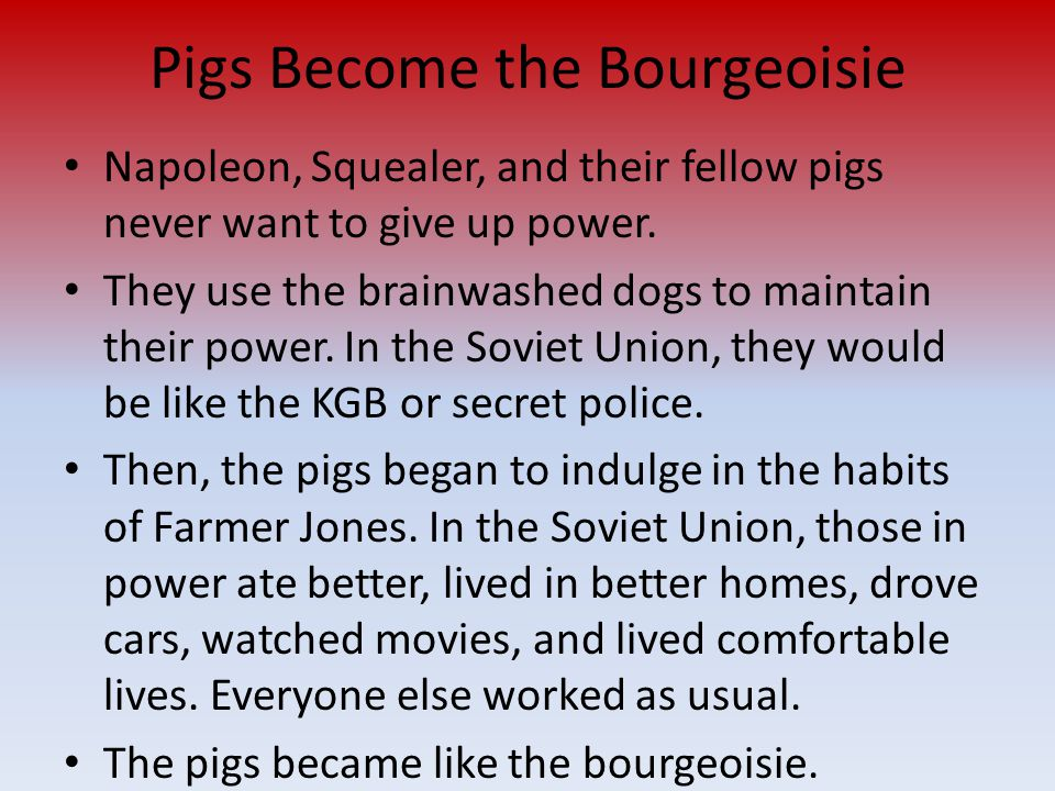 Pigs Become the Bourgeoisie Napoleon, Squealer, and their fellow pigs never want to give up power. They use the brainwashed dogs to maintain their pow