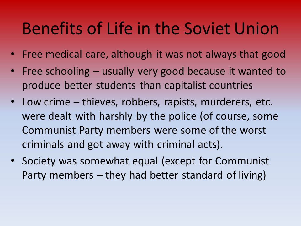 Benefits of Life in the Soviet Union Free medical care, although it was not always that good Free schooling – usually very good because it wanted to p