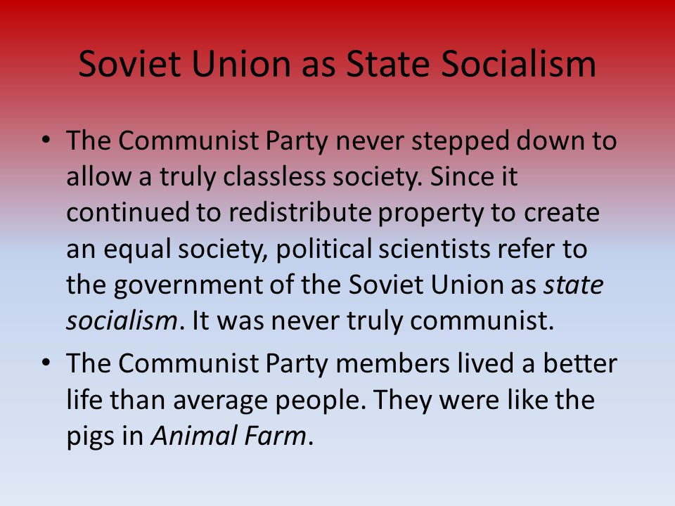 Soviet Union as State Socialism The Communist Party never stepped down to allow a truly classless society. Since it continued to redistribute property